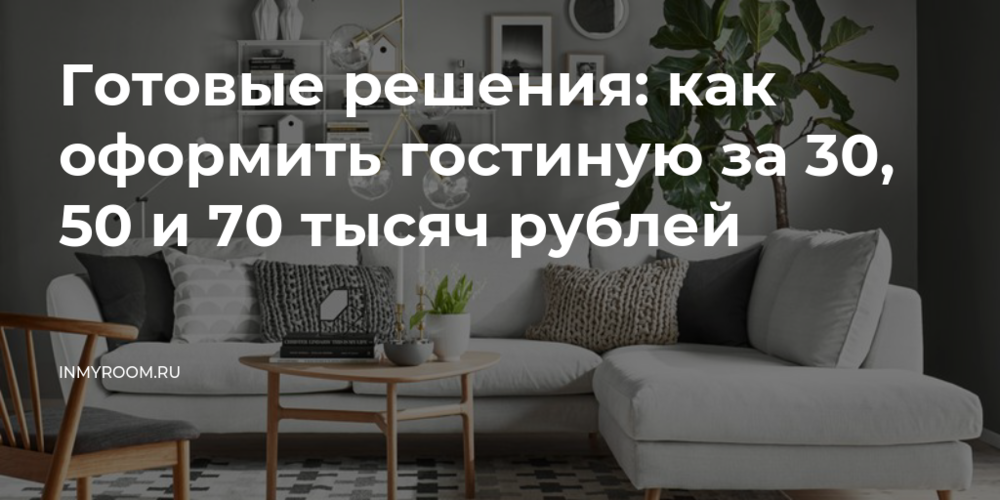 Готовые решения: как оформить гостиную за 30, 50 и 70 тысяч рублей