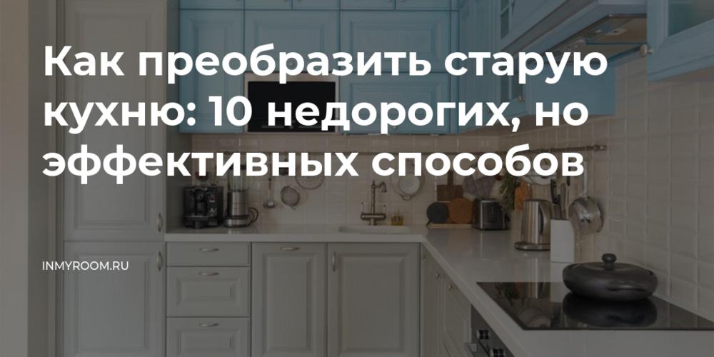 Как преобразить старую кухню: 10 недорогих, но эффективных способов