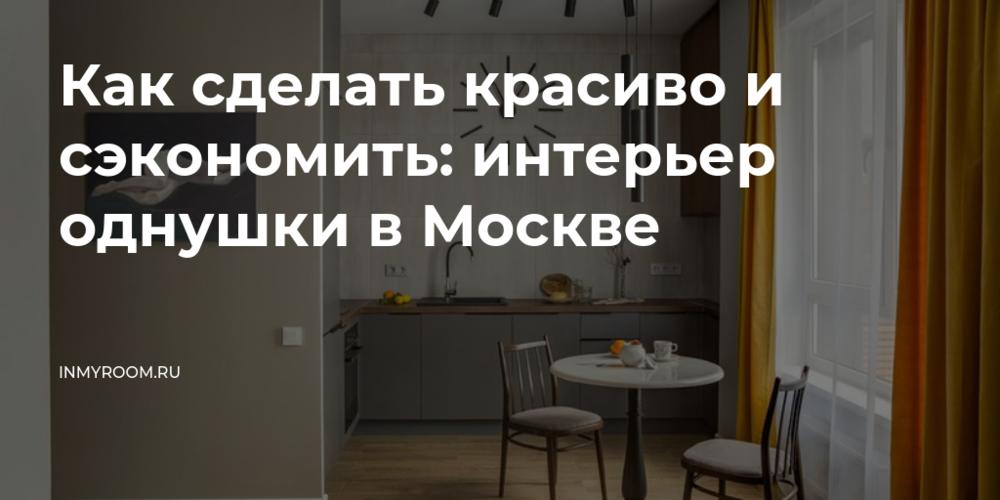 Как сделать красиво и сэкономить: интерьер однушки в Москве